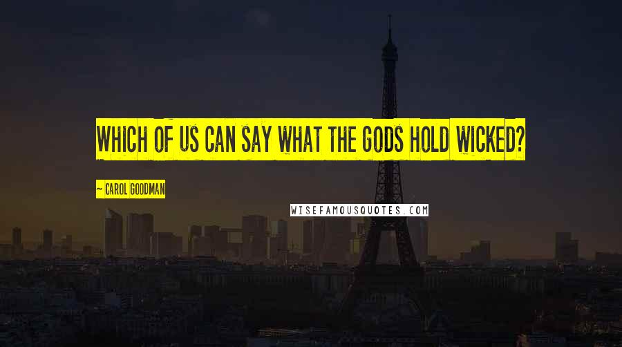 Carol Goodman quotes: Which of us can say what the gods hold wicked?