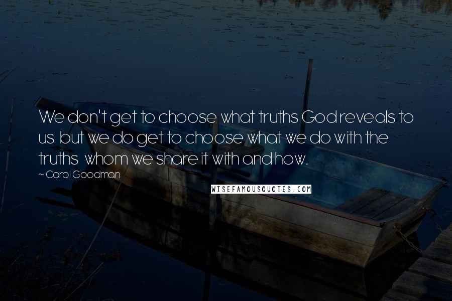 Carol Goodman quotes: We don't get to choose what truths God reveals to us but we do get to choose what we do with the truths whom we share it with and how.