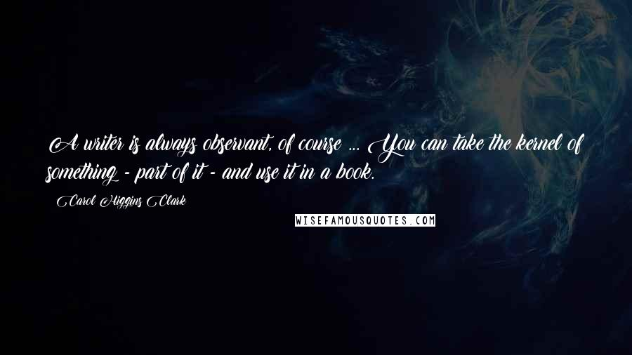 Carol Higgins Clark quotes: A writer is always observant, of course ... You can take the kernel of something - part of it - and use it in a book.