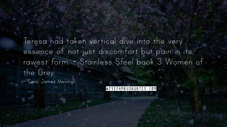 Carol James Marshall quotes: Teresa had taken vertical dive into the very essence of not just discomfort but pain in its rawest form. - Stainless Steel book 3 Women of the Grey