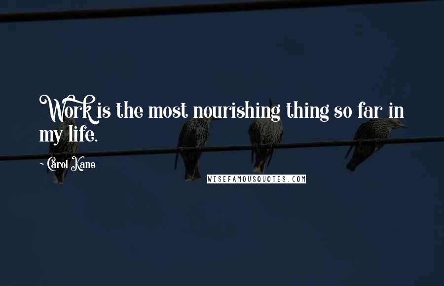 Carol Kane quotes: Work is the most nourishing thing so far in my life.
