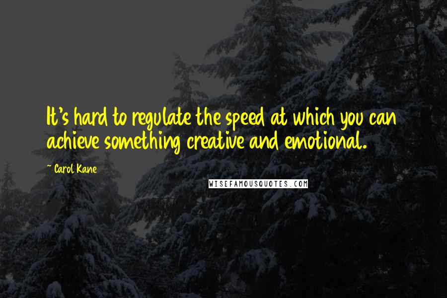 Carol Kane quotes: It's hard to regulate the speed at which you can achieve something creative and emotional.