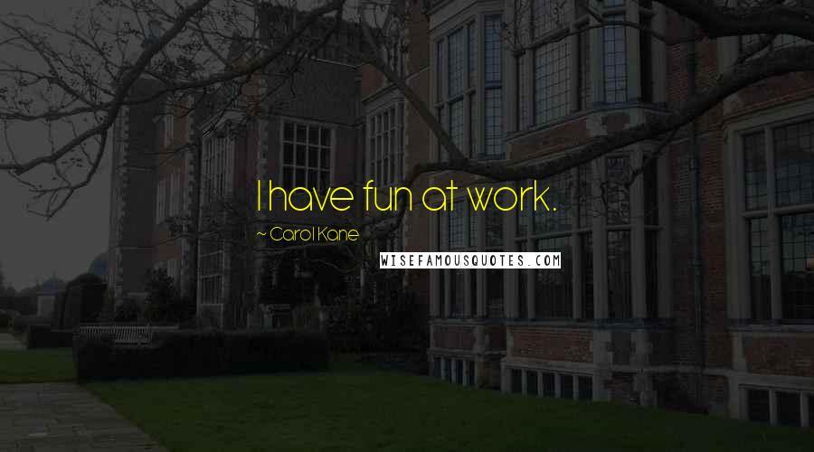 Carol Kane quotes: I have fun at work.
