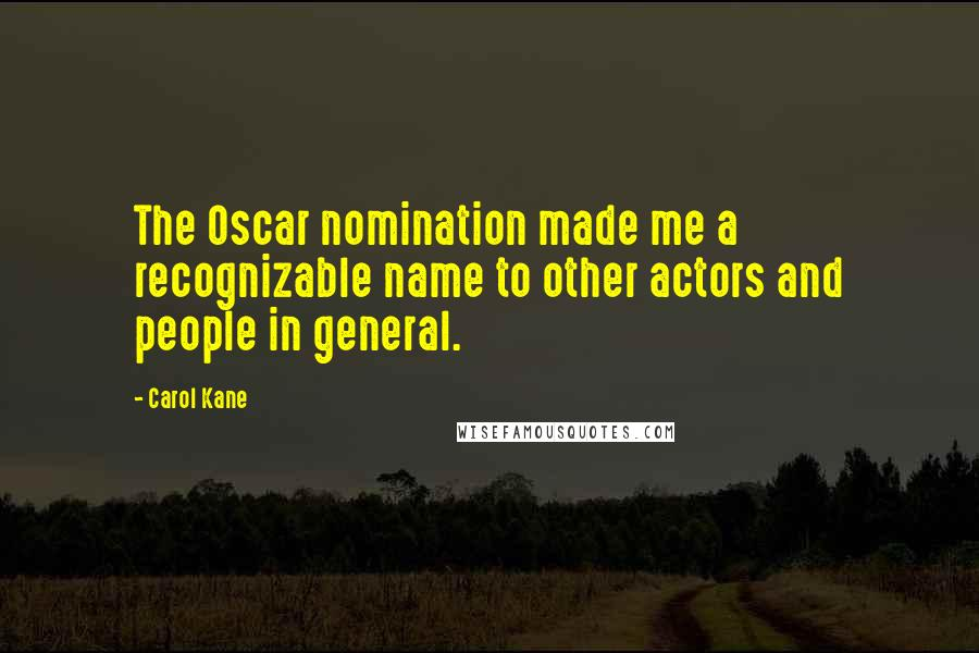 Carol Kane quotes: The Oscar nomination made me a recognizable name to other actors and people in general.