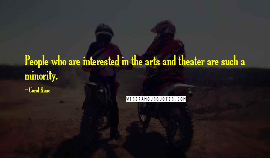 Carol Kane quotes: People who are interested in the arts and theater are such a minority.