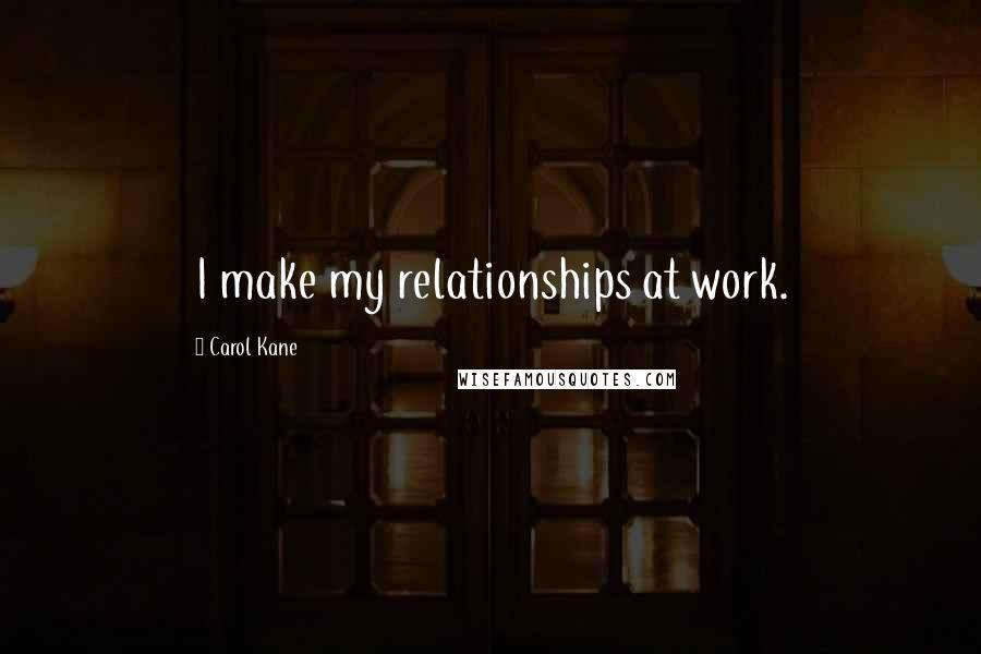Carol Kane quotes: I make my relationships at work.