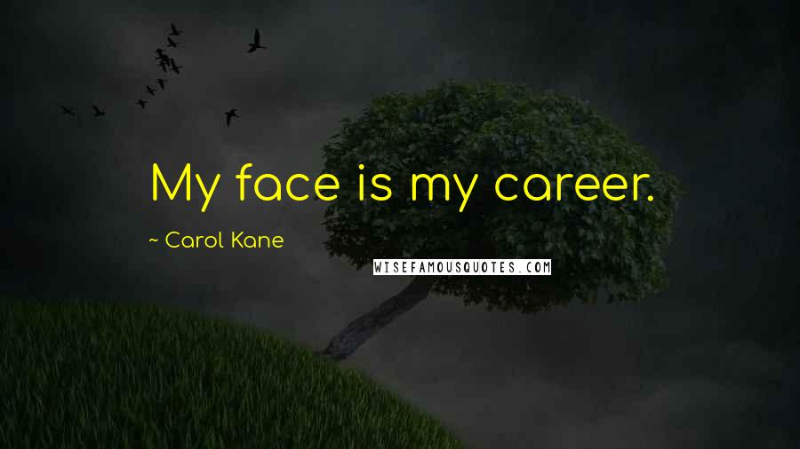 Carol Kane quotes: My face is my career.