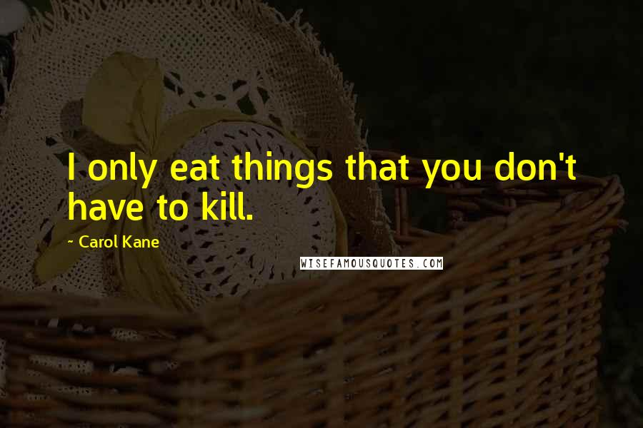 Carol Kane quotes: I only eat things that you don't have to kill.