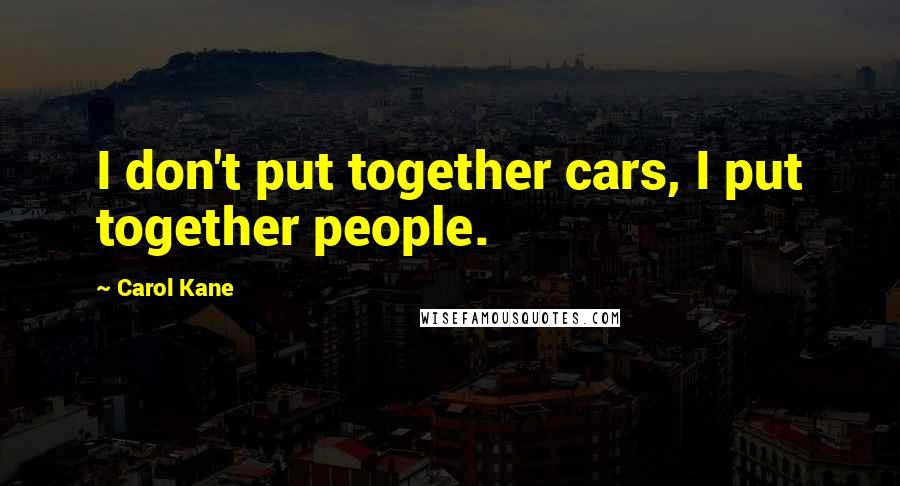Carol Kane quotes: I don't put together cars, I put together people.