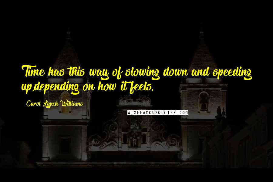 Carol Lynch Williams quotes: Time has this way of slowing down and speeding up,depending on how it feels.