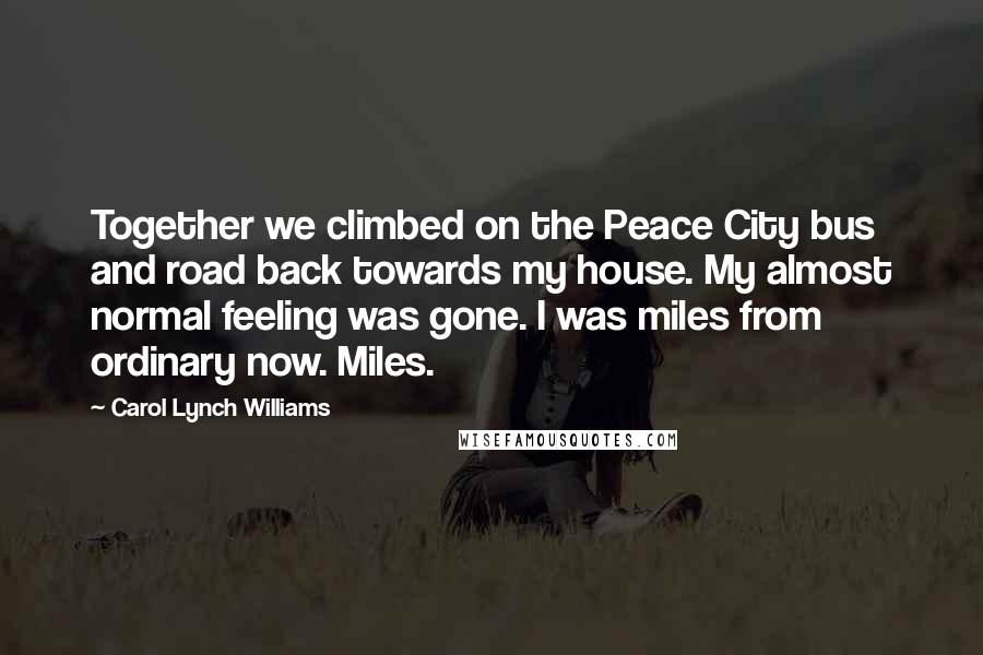 Carol Lynch Williams quotes: Together we climbed on the Peace City bus and road back towards my house. My almost normal feeling was gone. I was miles from ordinary now. Miles.