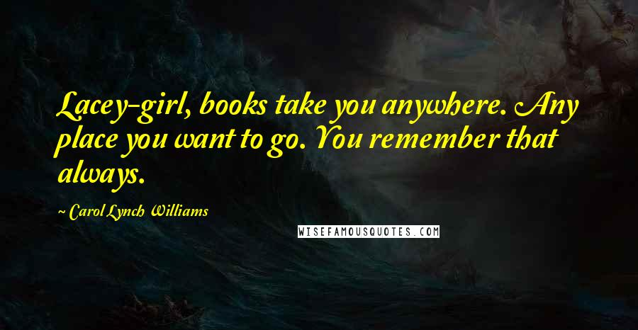 Carol Lynch Williams quotes: Lacey-girl, books take you anywhere. Any place you want to go. You remember that always.