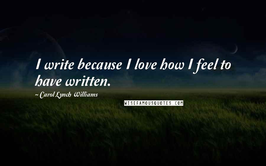 Carol Lynch Williams quotes: I write because I love how I feel to have written.