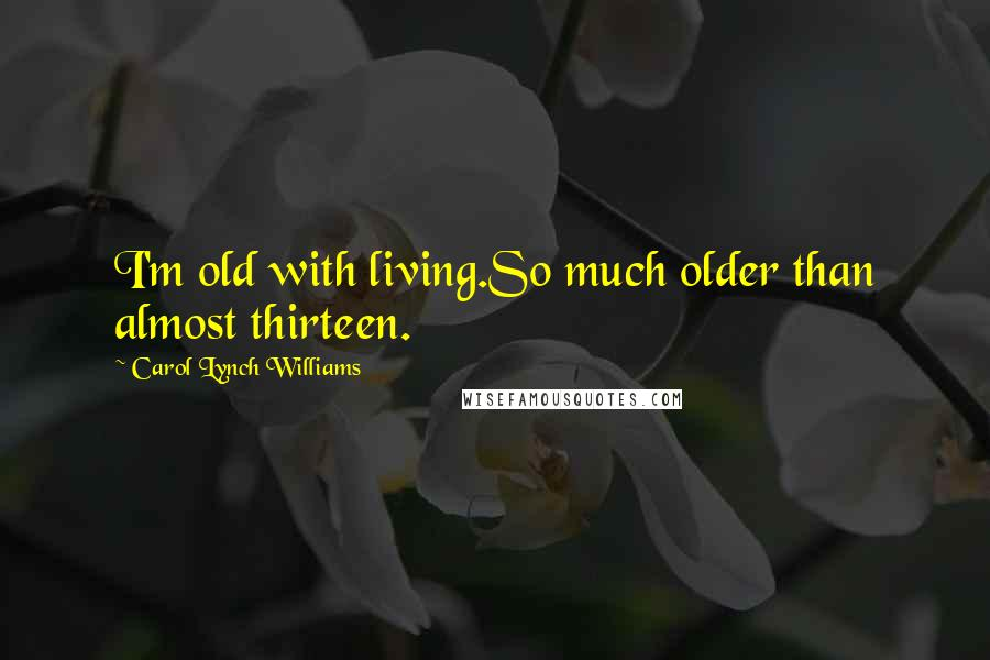 Carol Lynch Williams quotes: I'm old with living.So much older than almost thirteen.
