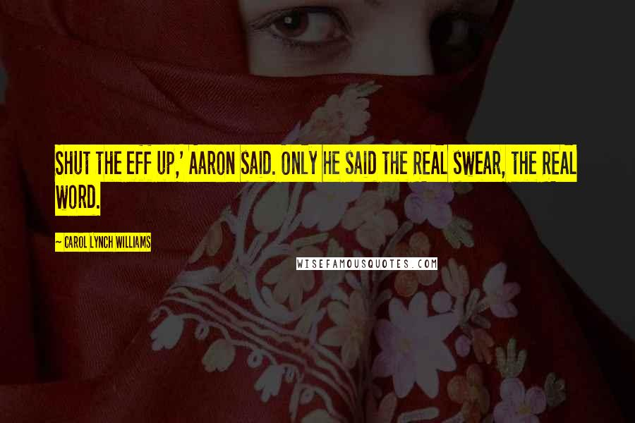 Carol Lynch Williams quotes: Shut the eff up,' Aaron said. Only he said the REAL swear, the REAL word.