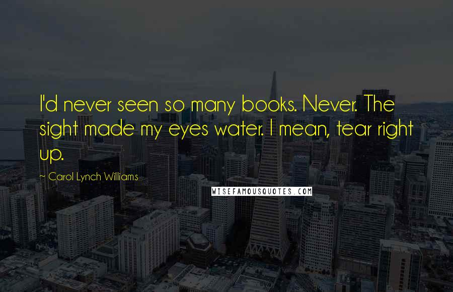 Carol Lynch Williams quotes: I'd never seen so many books. Never. The sight made my eyes water. I mean, tear right up.
