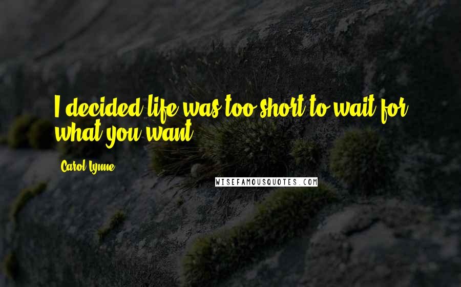 Carol Lynne quotes: I decided life was too short to wait for what you want.