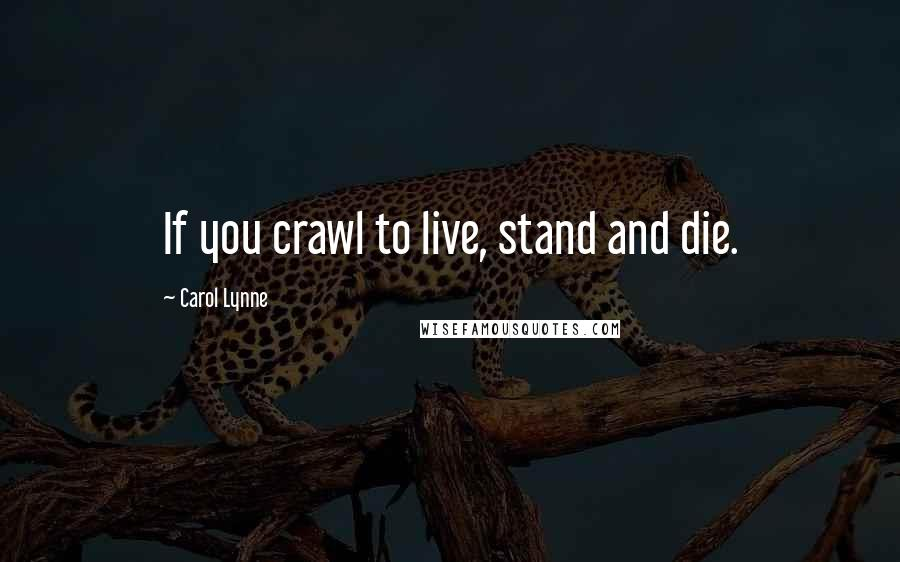 Carol Lynne quotes: If you crawl to live, stand and die.