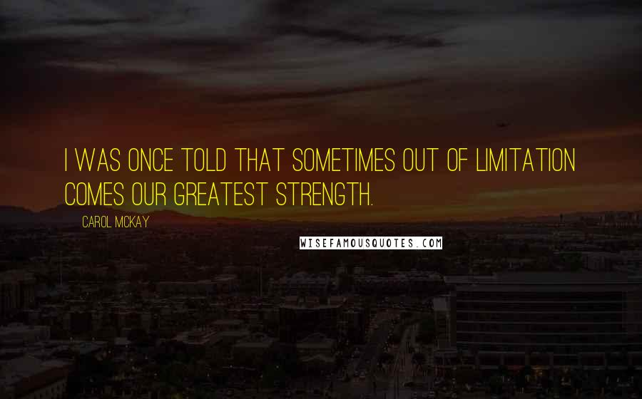 Carol McKay quotes: I was once told that sometimes out of limitation comes our greatest strength.