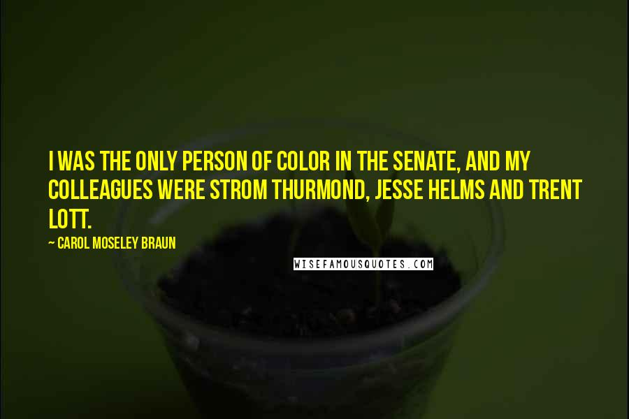 Carol Moseley Braun quotes: I was the only person of color in the Senate, and my colleagues were Strom Thurmond, Jesse Helms and Trent Lott.