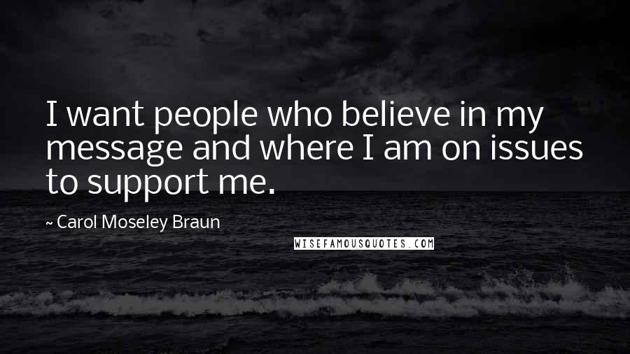 Carol Moseley Braun quotes: I want people who believe in my message and where I am on issues to support me.