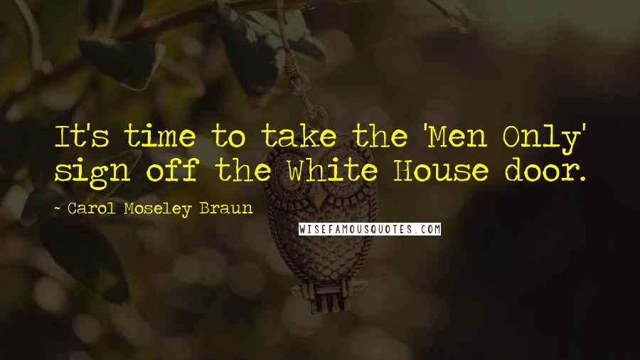 Carol Moseley Braun quotes: It's time to take the 'Men Only' sign off the White House door.