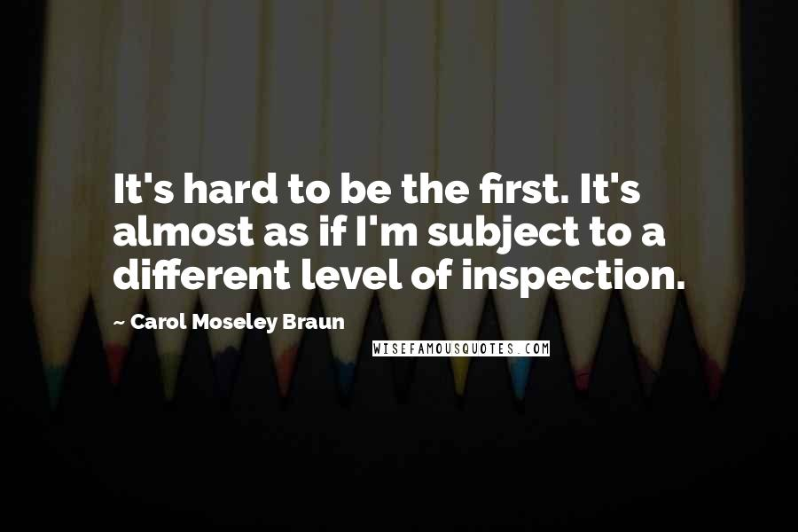 Carol Moseley Braun quotes: It's hard to be the first. It's almost as if I'm subject to a different level of inspection.