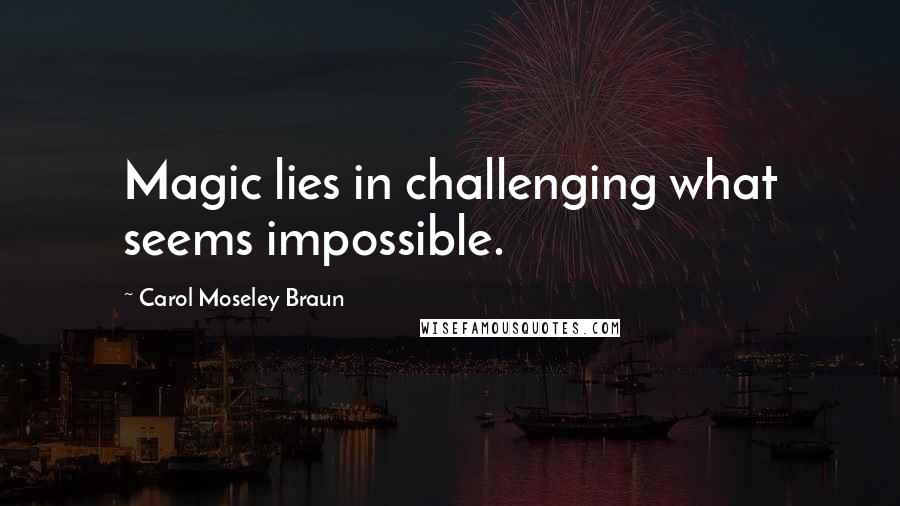 Carol Moseley Braun quotes: Magic lies in challenging what seems impossible.