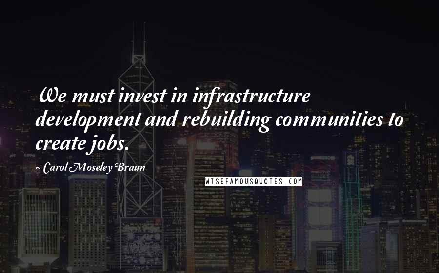 Carol Moseley Braun quotes: We must invest in infrastructure development and rebuilding communities to create jobs.