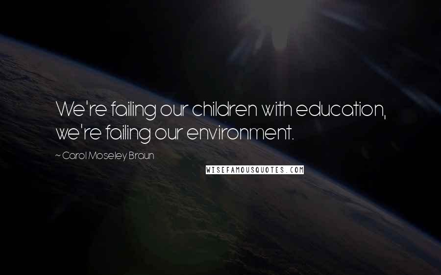 Carol Moseley Braun quotes: We're failing our children with education, we're failing our environment.