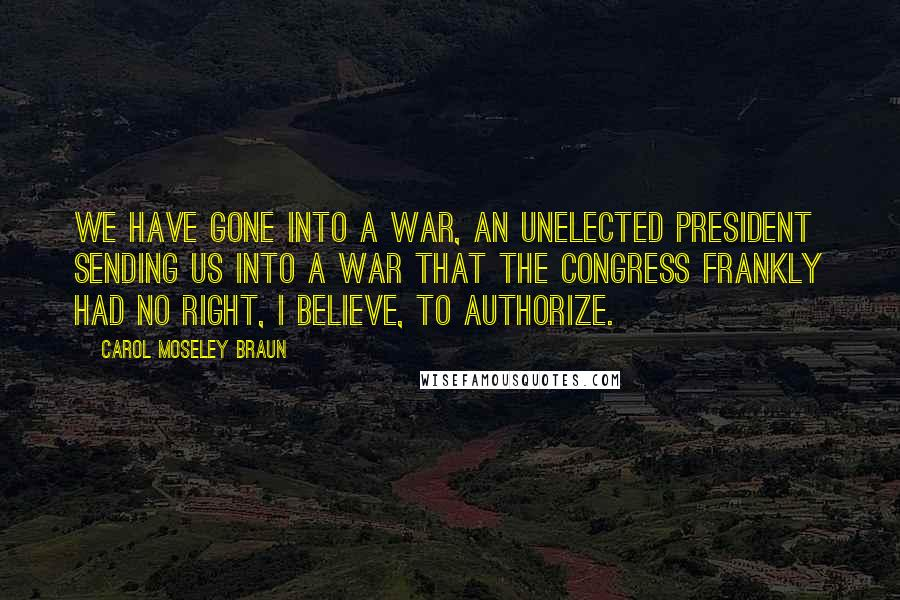 Carol Moseley Braun quotes: We have gone into a war, an unelected president sending us into a war that the Congress frankly had no right, I believe, to authorize.