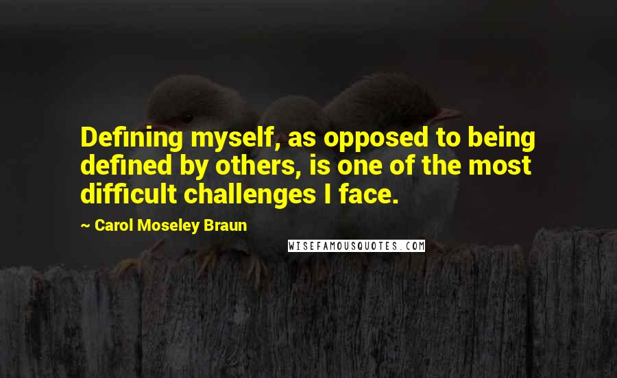 Carol Moseley Braun quotes: Defining myself, as opposed to being defined by others, is one of the most difficult challenges I face.