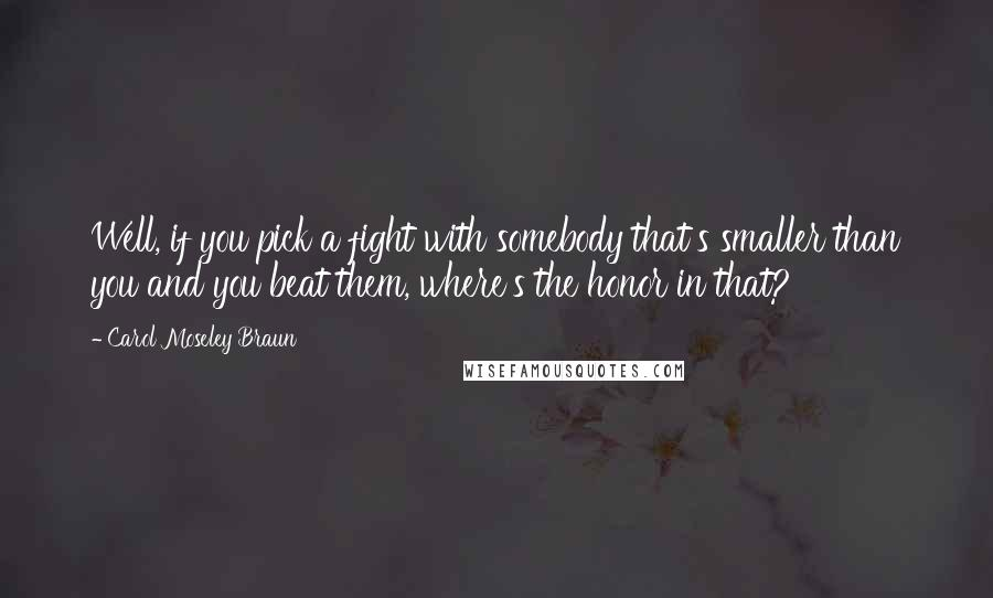 Carol Moseley Braun quotes: Well, if you pick a fight with somebody that's smaller than you and you beat them, where's the honor in that?