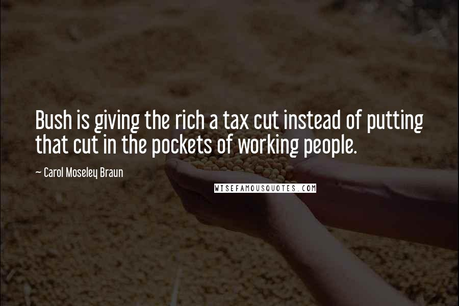 Carol Moseley Braun quotes: Bush is giving the rich a tax cut instead of putting that cut in the pockets of working people.