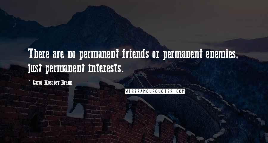 Carol Moseley Braun quotes: There are no permanent friends or permanent enemies, just permanent interests.