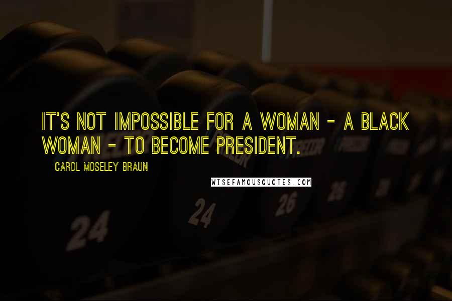 Carol Moseley Braun quotes: It's not impossible for a woman - a Black woman - to become President.