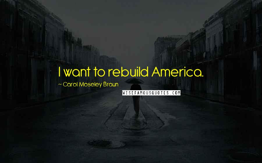 Carol Moseley Braun quotes: I want to rebuild America.