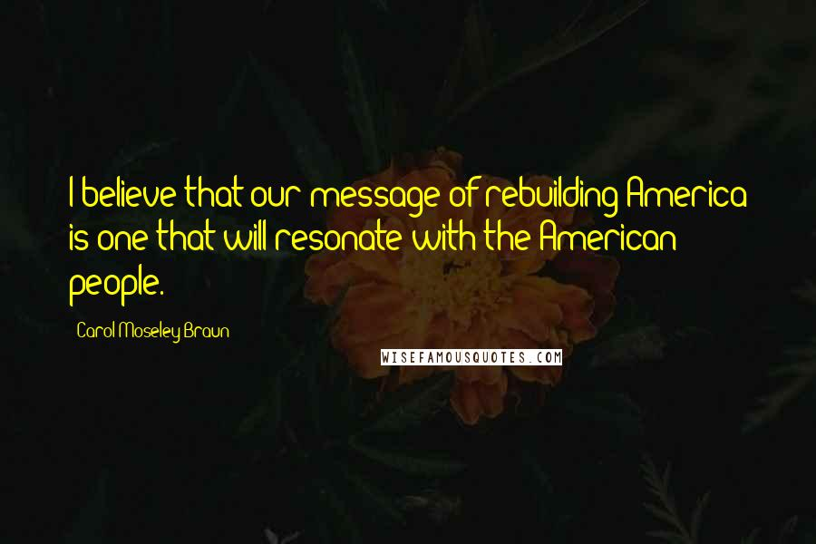Carol Moseley Braun quotes: I believe that our message of rebuilding America is one that will resonate with the American people.