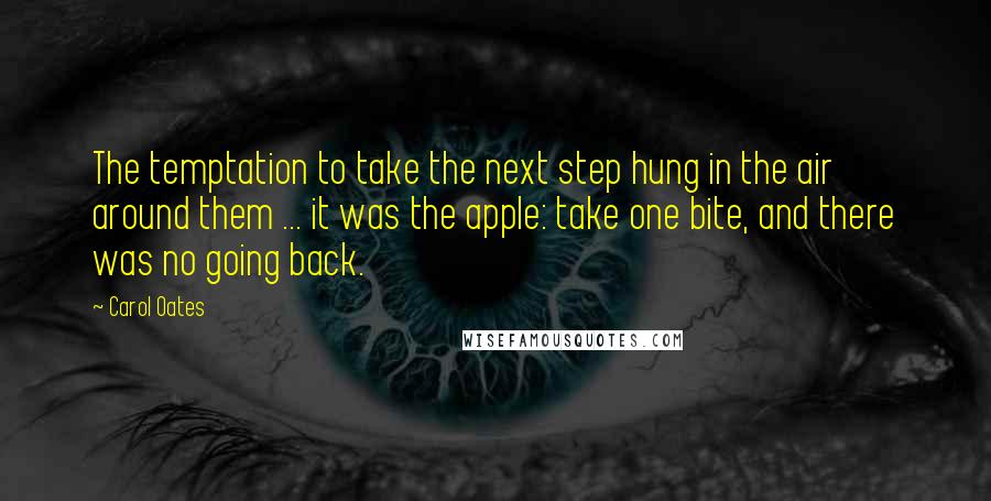 Carol Oates quotes: The temptation to take the next step hung in the air around them ... it was the apple: take one bite, and there was no going back.