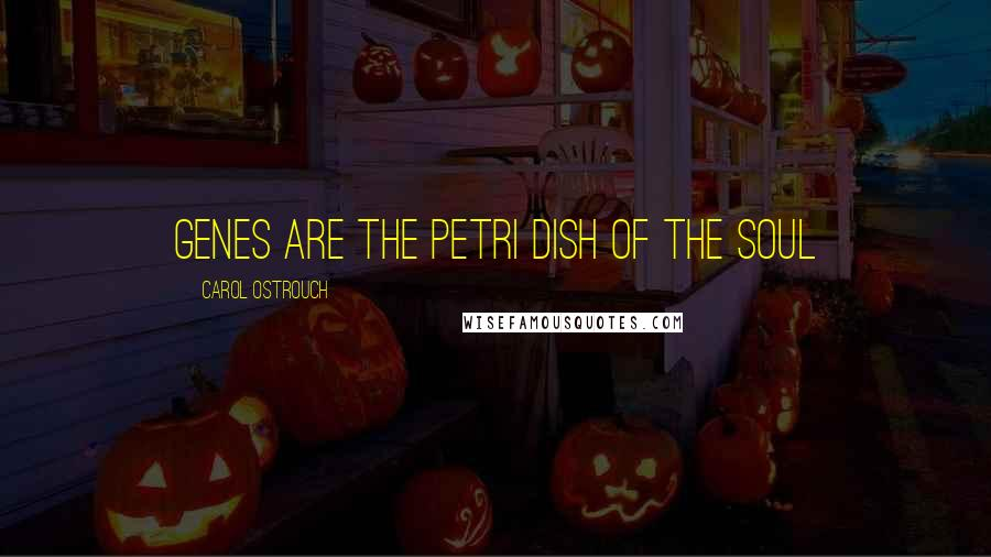 Carol Ostrouch quotes: Genes are the petri dish of the Soul
