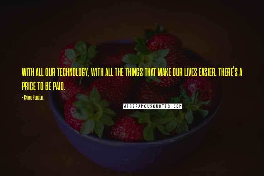 Carol Purcell quotes: with all our technology, with all the things that make our lives easier, there's a price to be paid.