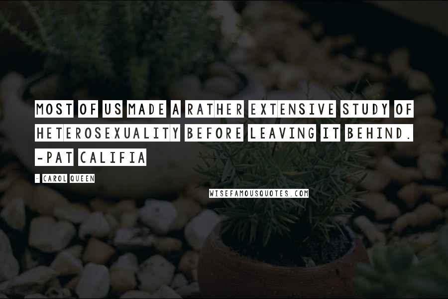 Carol Queen quotes: Most of us made a rather extensive study of heterosexuality before leaving it behind. -Pat Califia