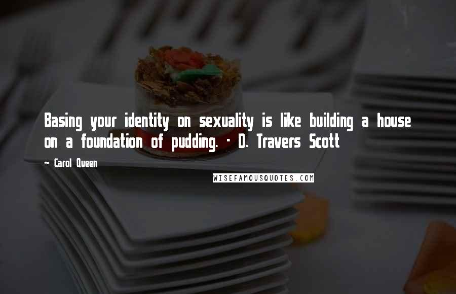 Carol Queen quotes: Basing your identity on sexuality is like building a house on a foundation of pudding. - D. Travers Scott
