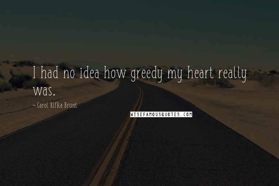 Carol Rifka Brunt quotes: I had no idea how greedy my heart really was.