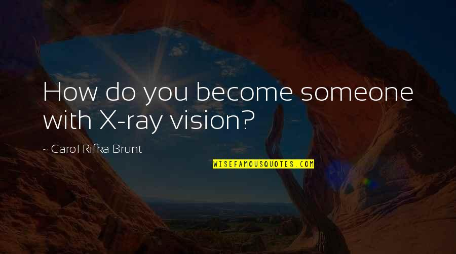 Carol Rifka Brunt Quotes By Carol Rifka Brunt: How do you become someone with X-ray vision?