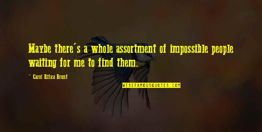 Carol Rifka Brunt Quotes By Carol Rifka Brunt: Maybe there's a whole assortment of impossible people