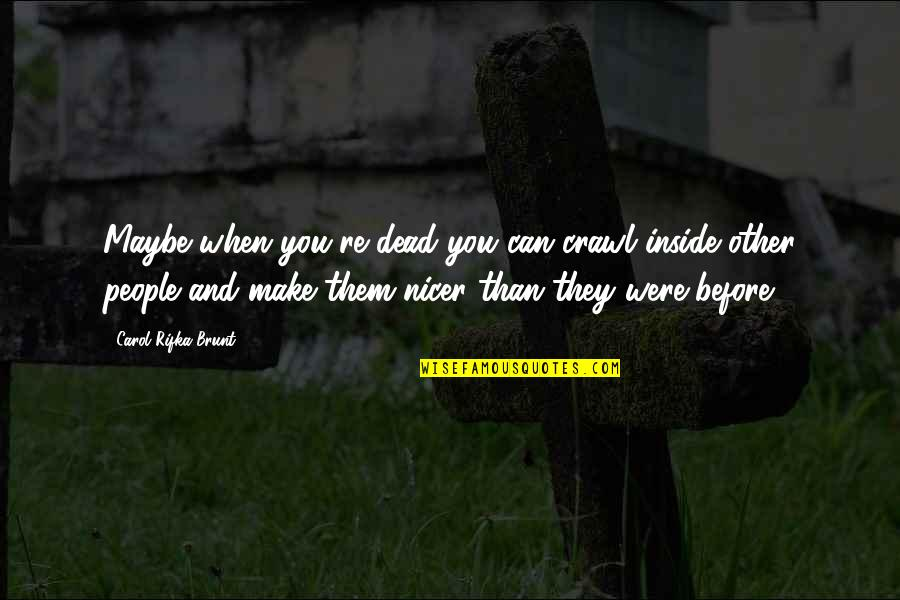 Carol Rifka Brunt Quotes By Carol Rifka Brunt: Maybe when you're dead you can crawl inside