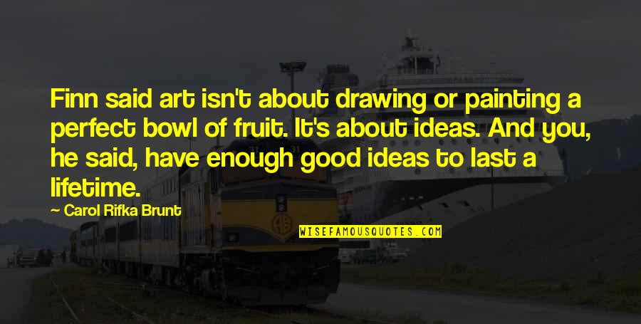 Carol Rifka Brunt Quotes By Carol Rifka Brunt: Finn said art isn't about drawing or painting