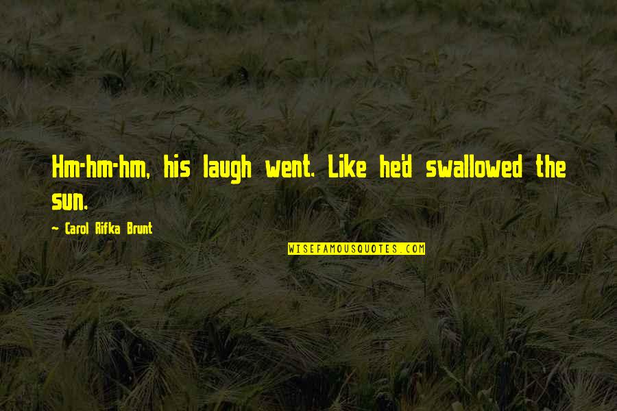 Carol Rifka Brunt Quotes By Carol Rifka Brunt: Hm-hm-hm, his laugh went. Like he'd swallowed the
