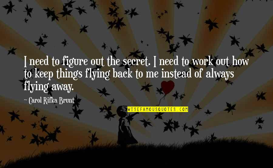 Carol Rifka Brunt Quotes By Carol Rifka Brunt: I need to figure out the secret. I